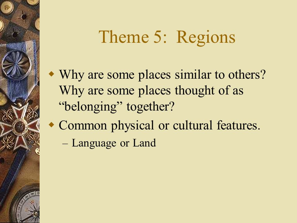 Theme 5: Regions Why are some places similar to others Why are some places thought of as belonging together