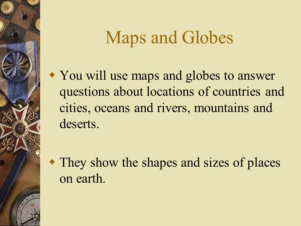 Maps and Globes You will use maps and globes to answer questions about locations of countries and cities, oceans and rivers, mountains and deserts.