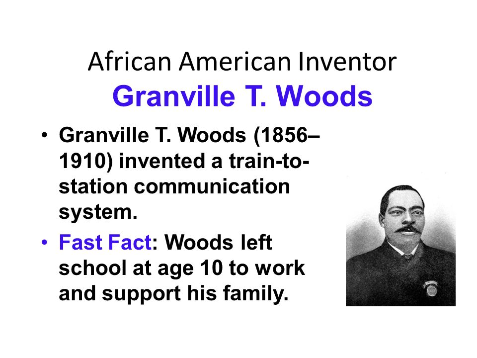 inventor granville t woods Thumbnail of granville t woods (source) granville t woods (23 apr 1856 - 30 jan 1910) american inventor who has been called the black edison on account holding the most patents by an african-american in his era short biography of granville t woods.