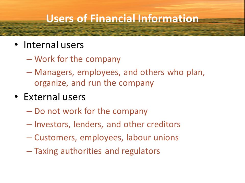 users of financial information There are many different users of accounting information and the users may be inside or outside the organization accounting information is economic information, as it relates to financial or economic activities of a business organization there are so many people using the accounting information for so.