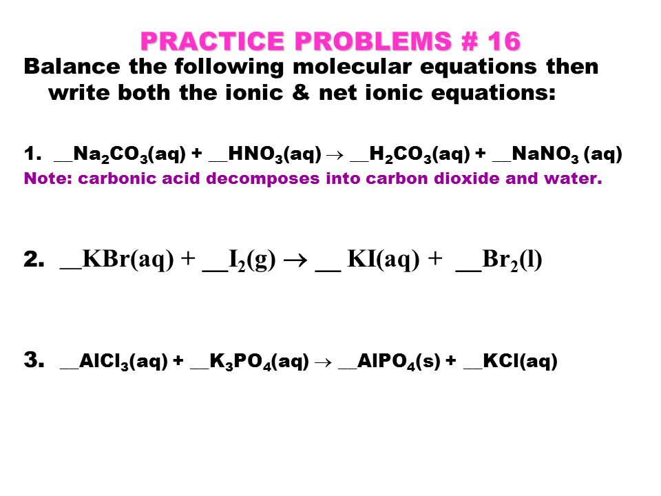 writing net ionic equations practice Using the rules that were previously discussed, breakdown the molecular equation to the complete ionic, which can be translated to the net ionic equation summary of reactions practice, practice, practice.