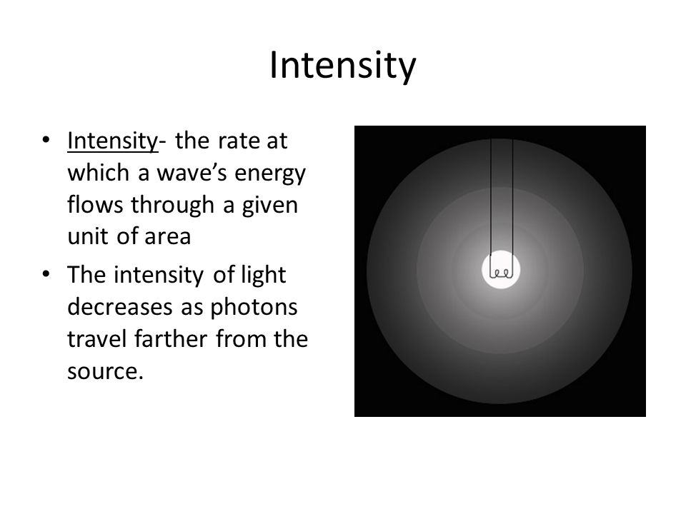 Intensity Intensity- the rate at which a wave's energy flows through a given unit of area.