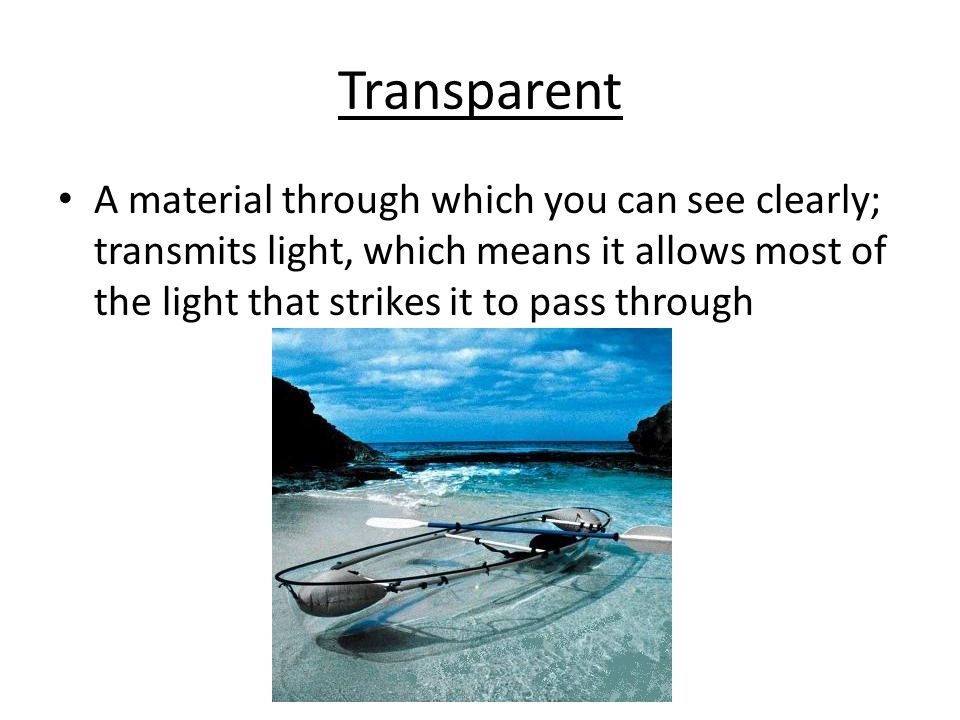 Transparent A material through which you can see clearly; transmits light, which means it allows most of the light that strikes it to pass through.