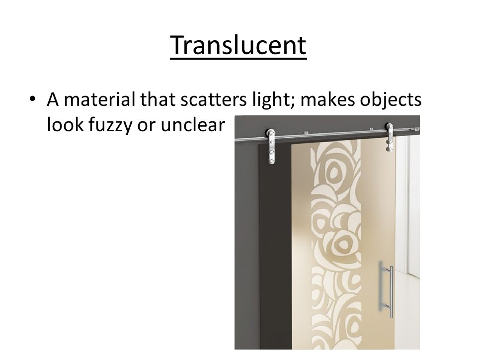 Translucent A material that scatters light; makes objects look fuzzy or unclear