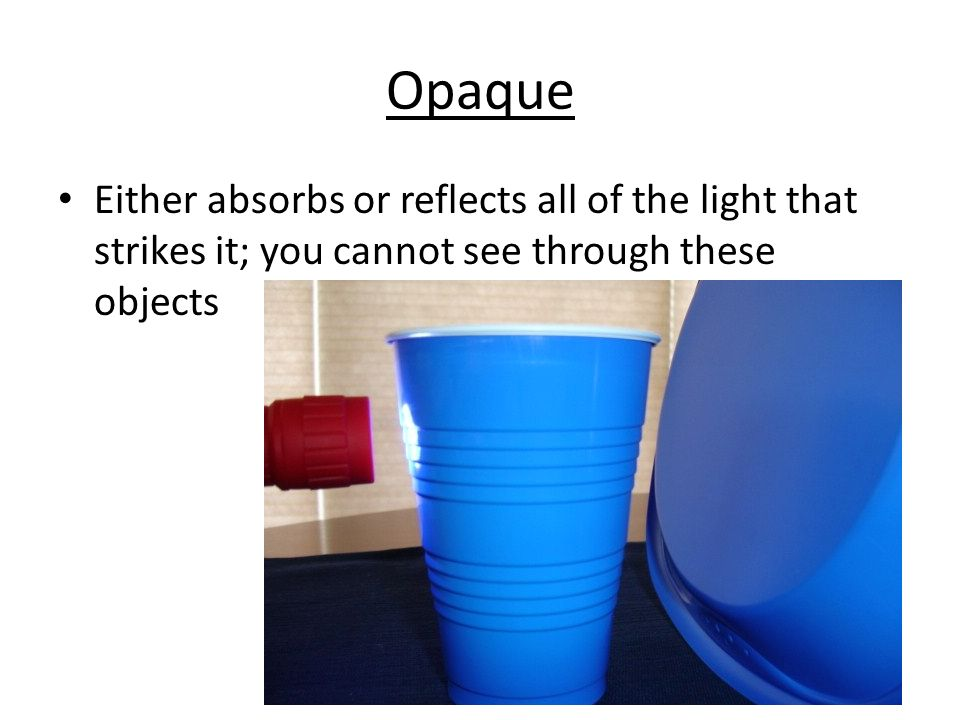 Opaque Either absorbs or reflects all of the light that strikes it; you cannot see through these objects.