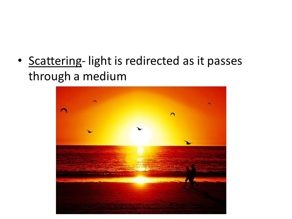 Scattering- light is redirected as it passes through a medium