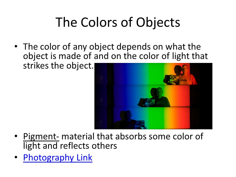 The Colors of Objects The color of any object depends on what the object is made of and on the color of light that strikes the object.