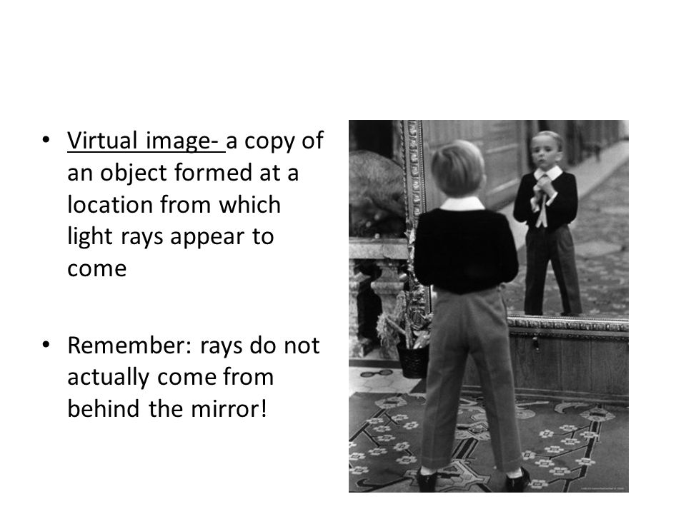 Virtual image- a copy of an object formed at a location from which light rays appear to come