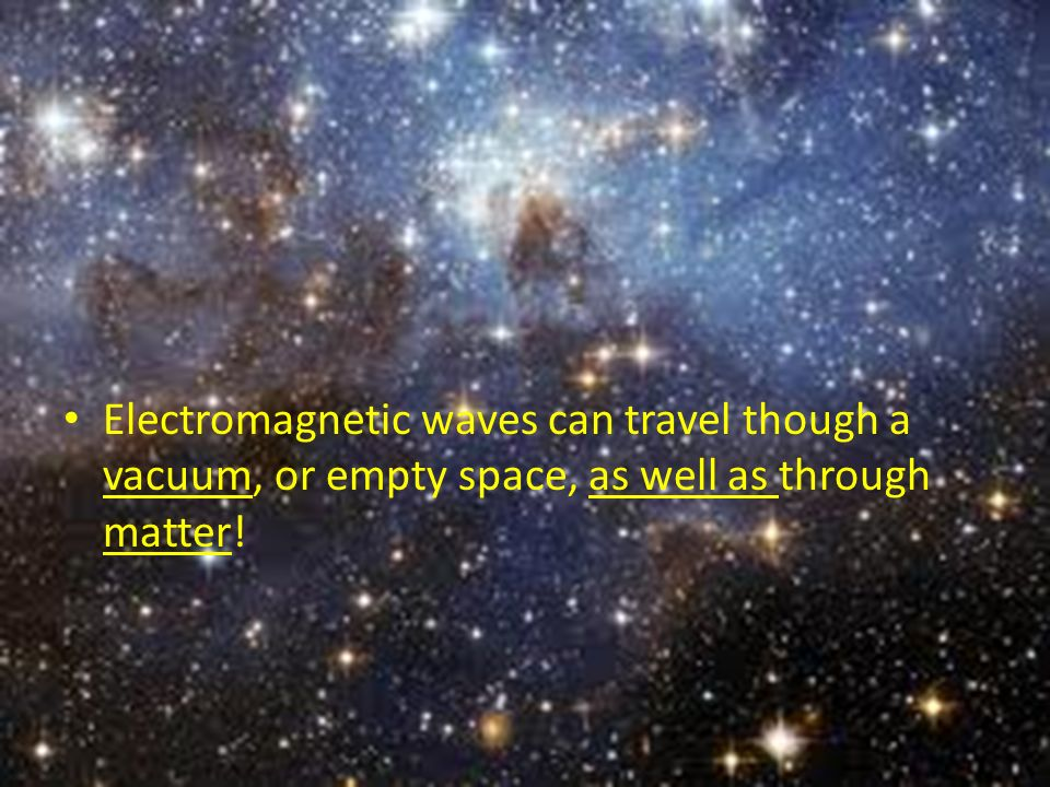 Electromagnetic waves can travel though a vacuum, or empty space, as well as through matter!