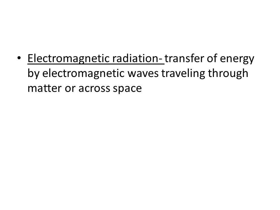 Electromagnetic radiation- transfer of energy by electromagnetic waves traveling through matter or across space