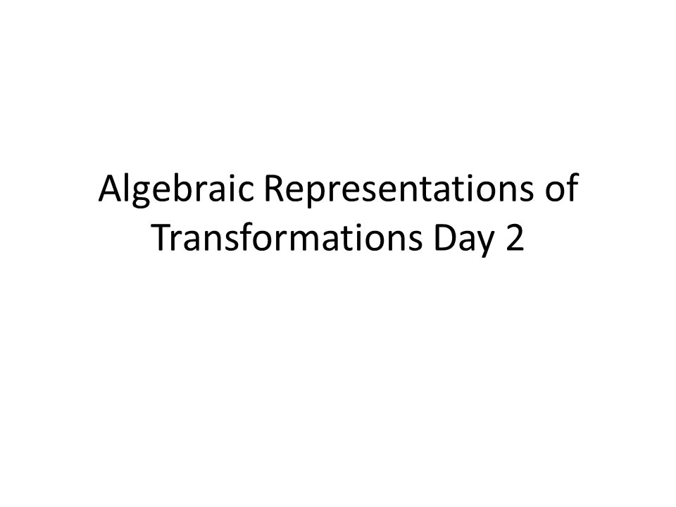 Algebraic Representations of Transformations Day 2