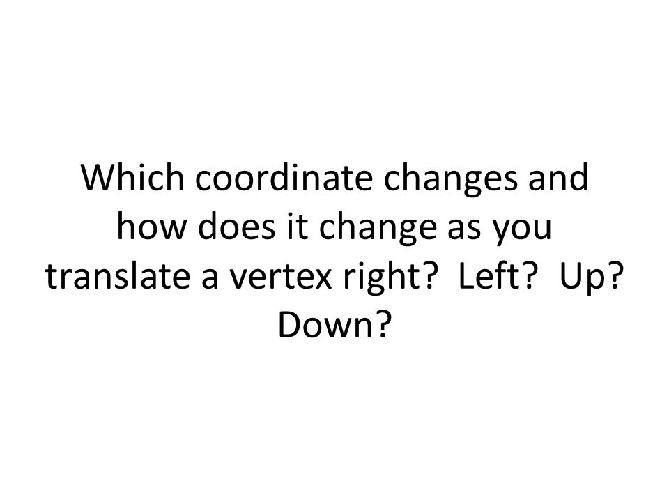 Which coordinate changes and how does it change as you translate a vertex right Left Up Down