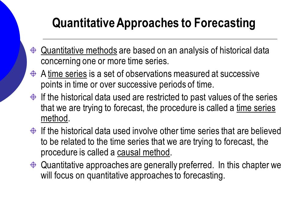 forecasting in quantitative analysis In forecasting, an approach that is based on intuitive or judgmental evaluation   common types of qualitative techniques include: personal insight, sales force.