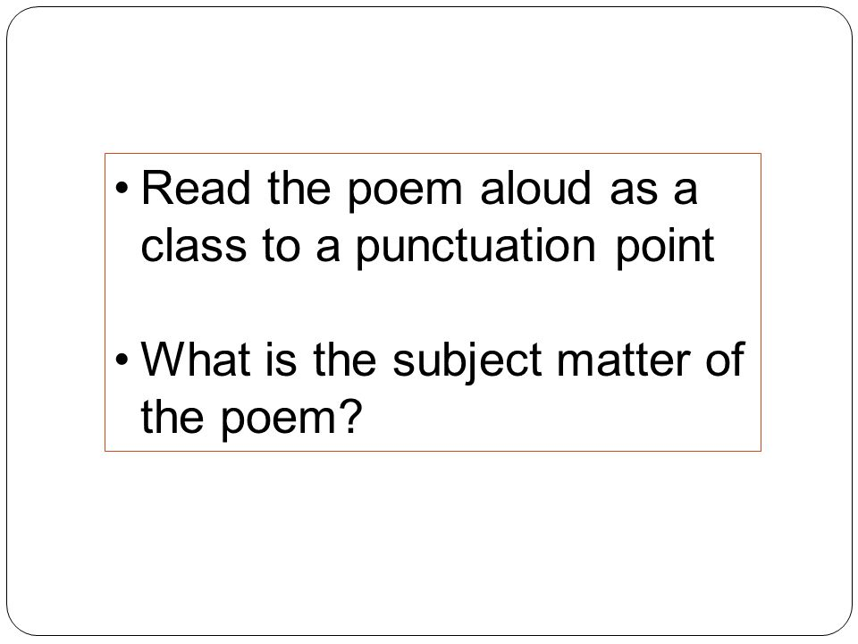 Read the poem aloud as a class to a punctuation point