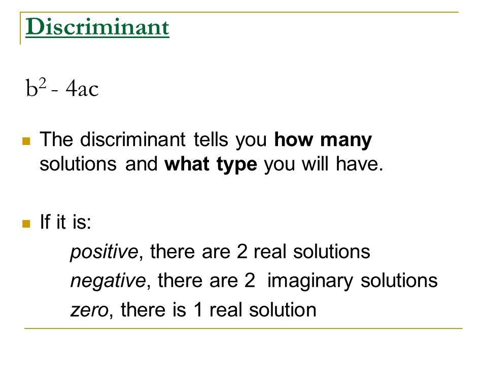 Discriminant b2 - 4ac The discriminant tells you how many solutions and what type you will have.