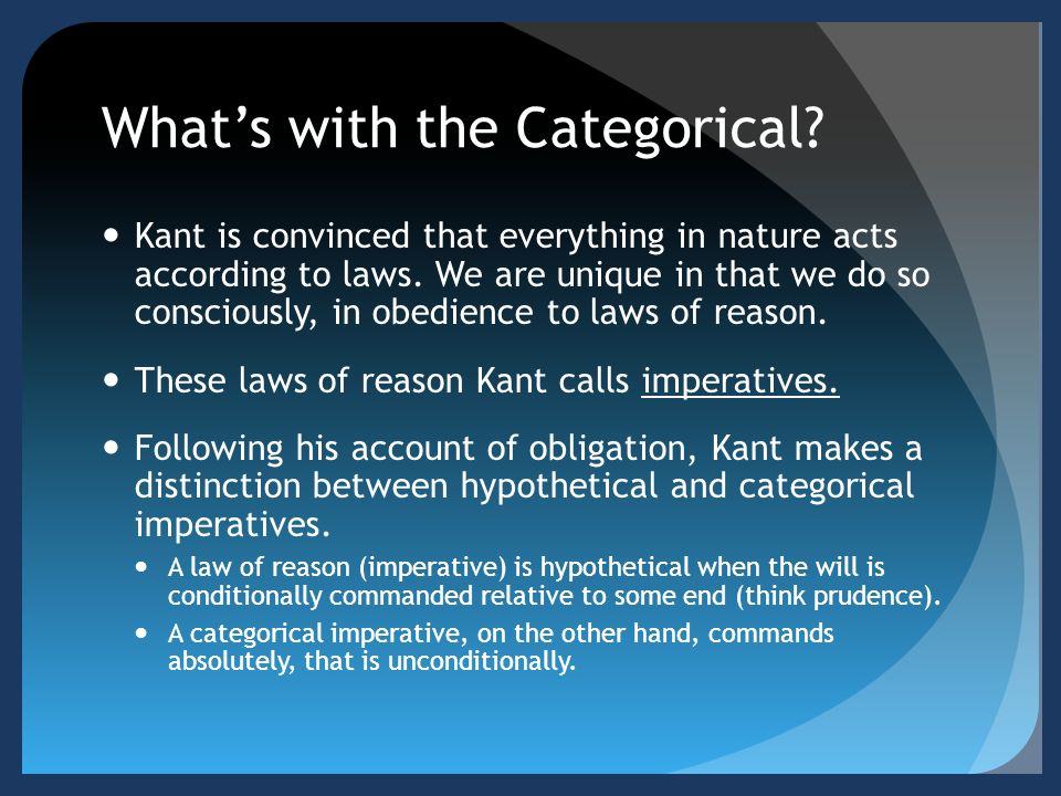 what is the first formulation of the categorical imperative according to kant Kantian ethics, part 2: the first formulation of the categorical imperative in my last post i started to consider kant's moral philosophy, focusing on kant's contention--in opposition to hume--that reason can generate (at least one) imperative that is categorically action-guiding.