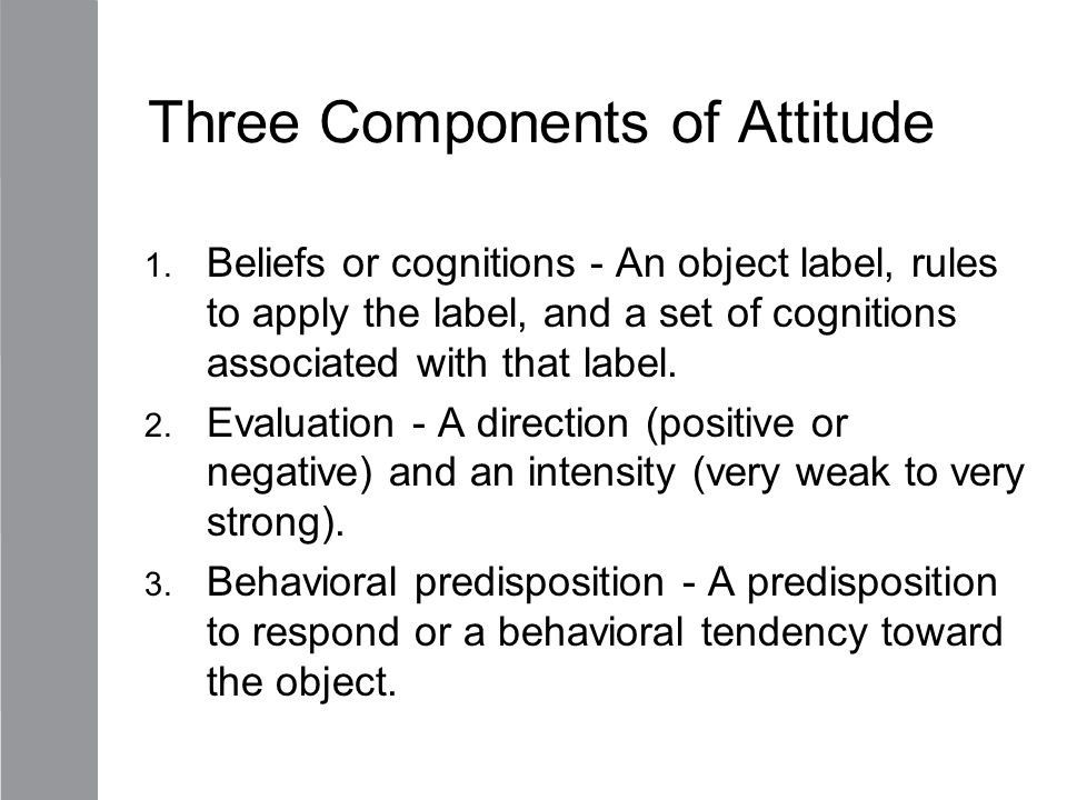 attitude and its components Attitude definition, manner, disposition, feeling, position, etc, with regard to a person or thing tendency or orientation, especially of the mind: a negative .