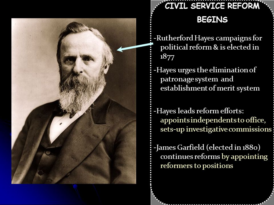 CIVIL SERVICE REFORM BEGINS. -Rutherford Hayes campaigns for political reform & is elected in