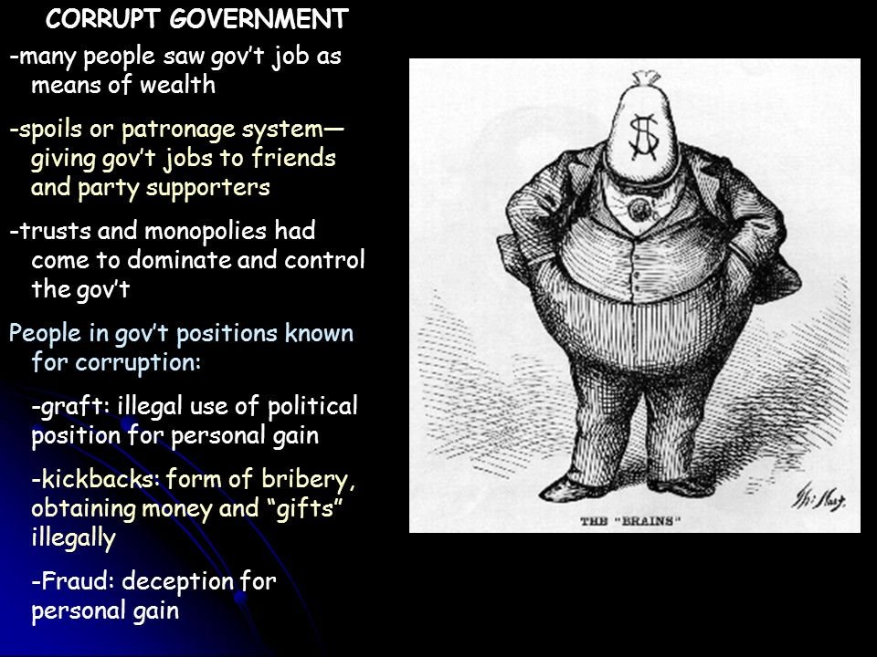CORRUPT GOVERNMENT -many people saw gov't job as means of wealth. -spoils or patronage system—giving gov't jobs to friends and party supporters.