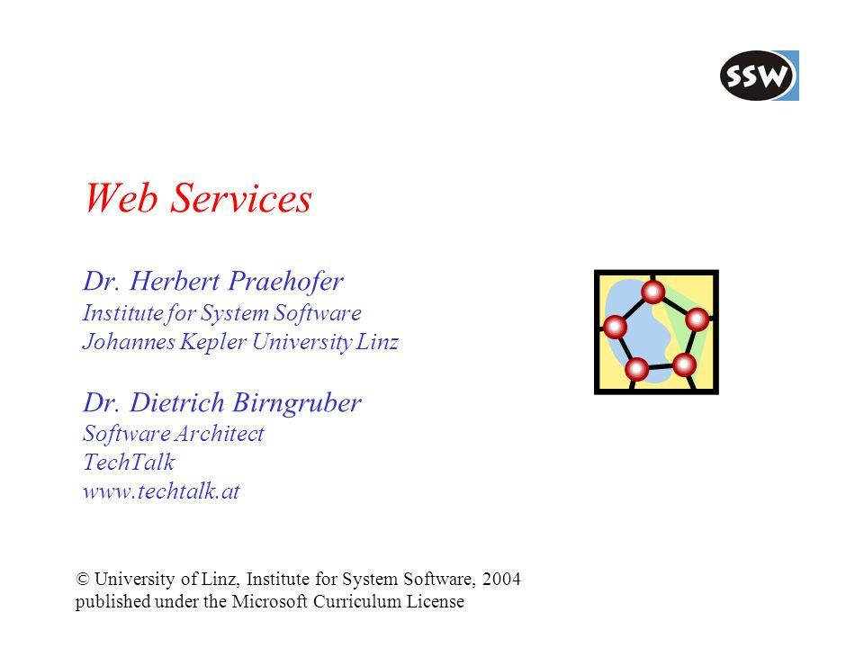 Web Services Dr. Herbert Praehofer Institute for System Software Johannes Kepler University Linz Dr. Dietrich Birngruber Software Architect TechTalk www.techtalk.at