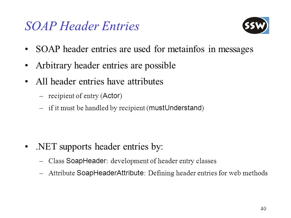 SOAP Header Entries SOAP header entries are used for metainfos in messages. Arbitrary header entries are possible.