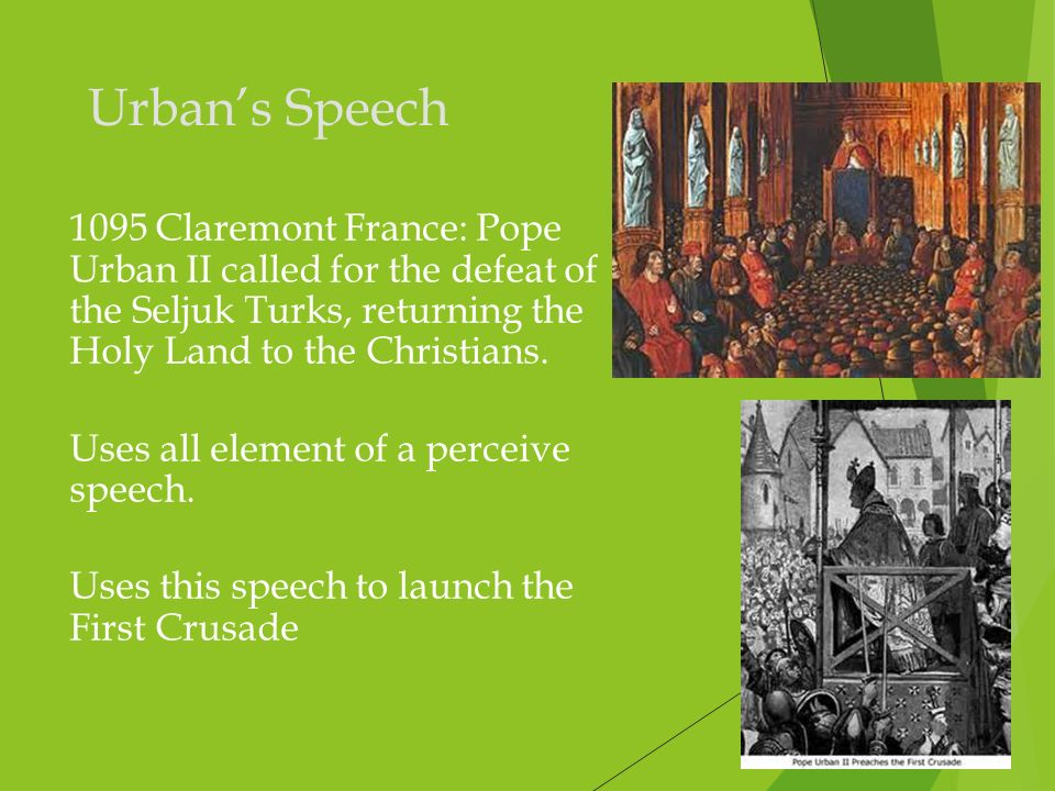 Urban's Speech 1095 Claremont France: Pope Urban II called for the defeat of the Seljuk Turks, returning the Holy Land to the Christians.