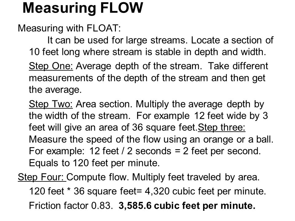 Measuring FLOW Measuring with FLOAT: It can be used for large streams. Locate a section of 10 feet long where stream is stable in depth and width.