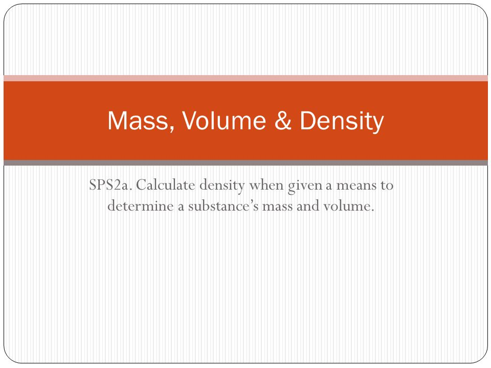 Mass, Volume & Density SPS2a  Calculate density when given a means to  determine a substance's mass and volume