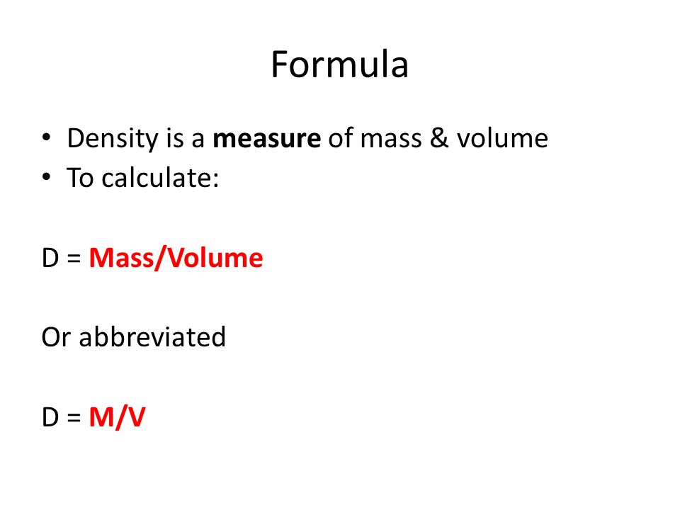 Formula Density is a measure of mass & volume To calculate: