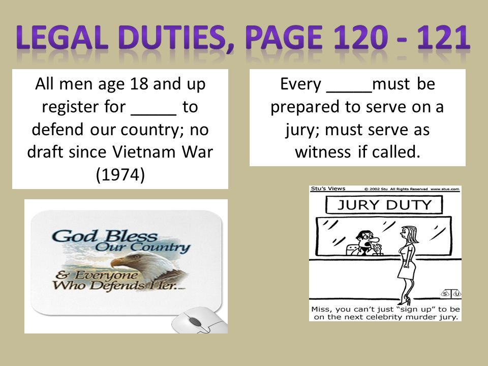 Legal Duties, page 120 - 121 All men age 18 and up register for _____ to defend our country; no draft since Vietnam War (1974)