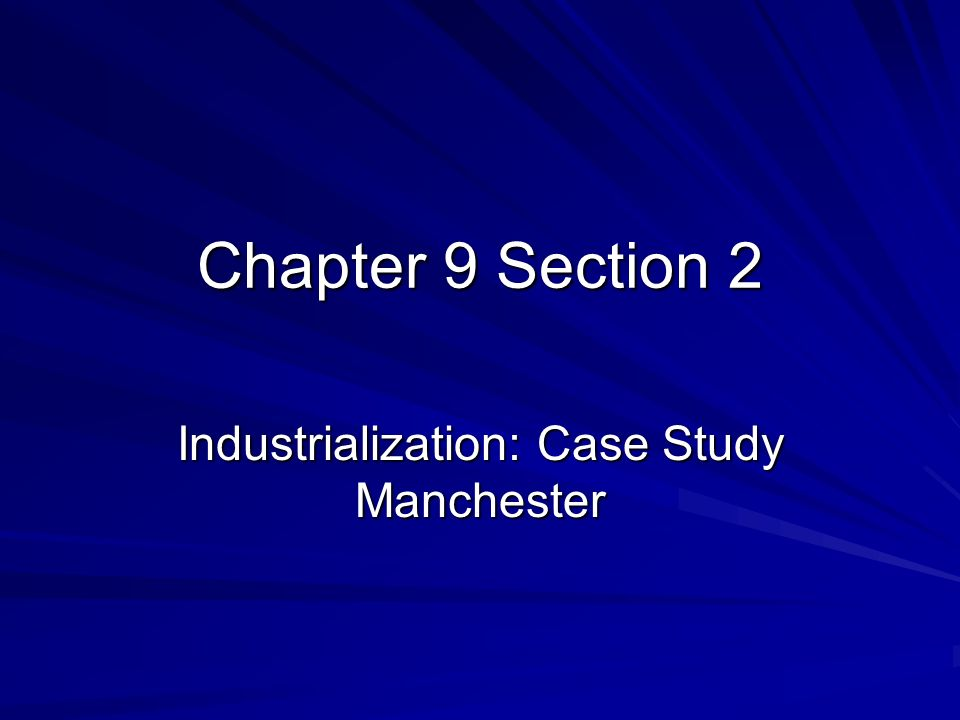 chapter 9 section 2 industrialization case study manchester Section 2 a perceiving cause and effect as you read this case study, take notes to answer questions about how industrialization changed the way people lived and worked.