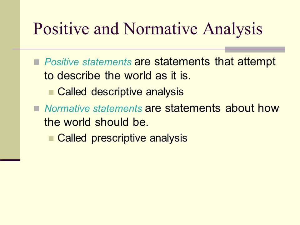 positive and normative statement Normative starts with the theory and deduces to specific policies, while positive starts with specific policies, and generalizes to the higher-level principles.