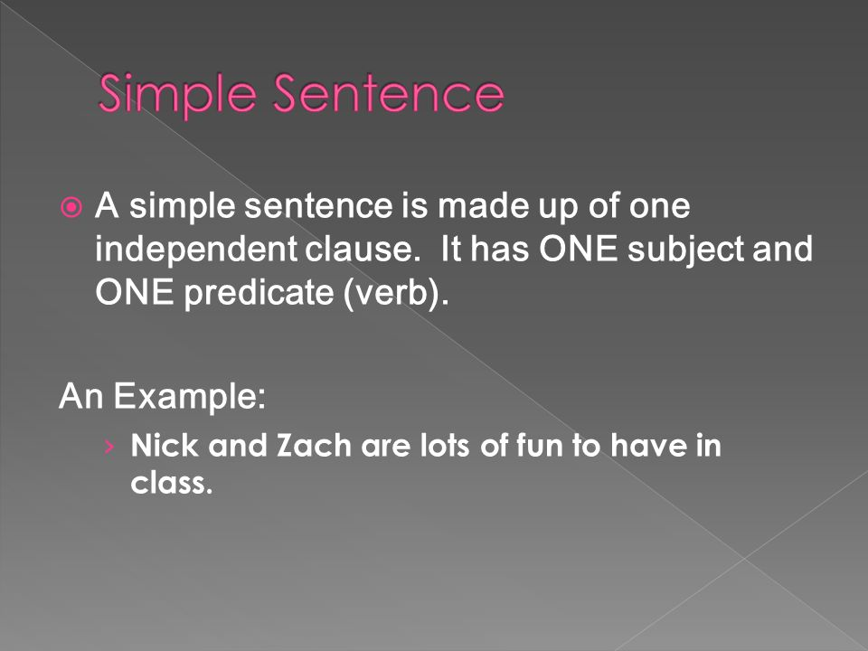 Simple Sentence A simple sentence is made up of one independent clause. It has ONE subject and ONE predicate (verb).