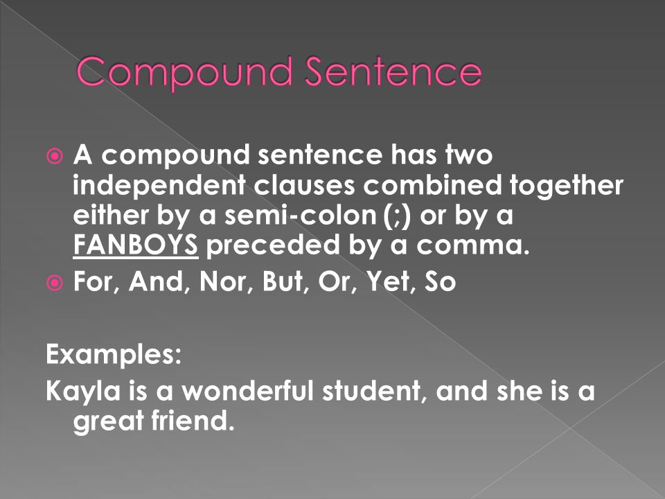 Compound Sentence A compound sentence has two independent clauses combined together either by a semi-colon (;) or by a FANBOYS preceded by a comma.