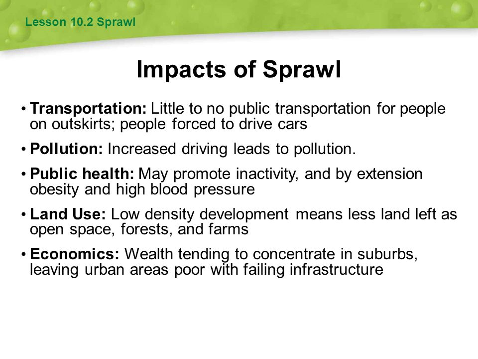 Lesson 10.2 Sprawl Impacts of Sprawl. Transportation: Little to no public transportation for people on outskirts; people forced to drive cars.