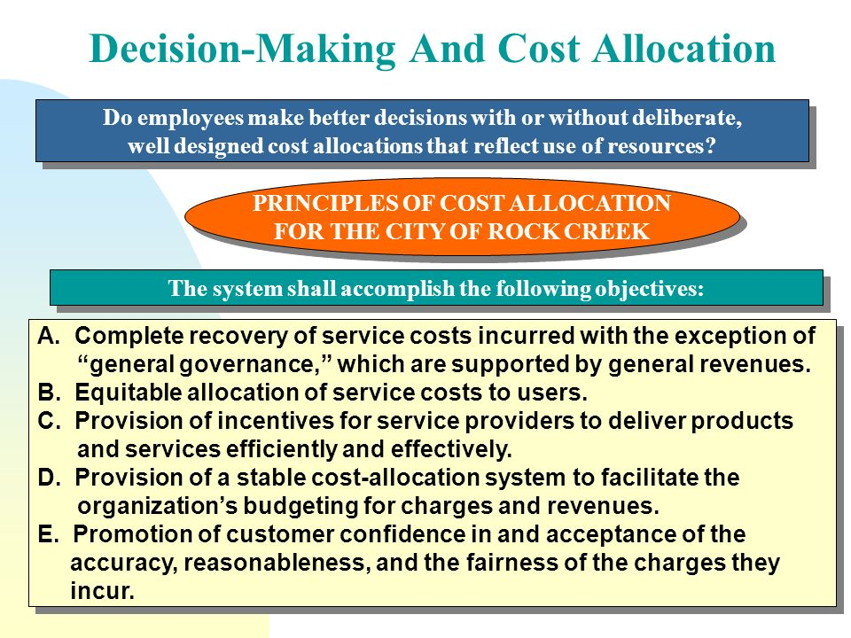 cost allocation for decision making Differential analysis is useful in this decision making because a company's income statement does not automatically associate costs with certain products, segments, or customers thus, companies must reclassify costs as those that the action would change and those that it would not change.