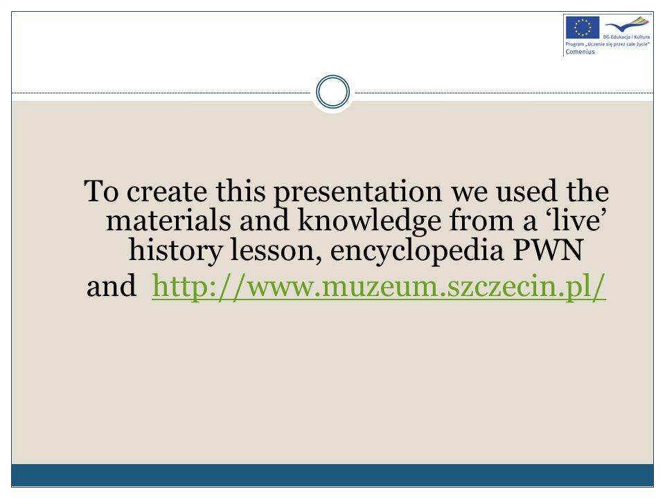 To create this presentation we used the materials and knowledge from a 'live' history lesson, encyclopedia PWN and http://www.muzeum.szczecin.pl/