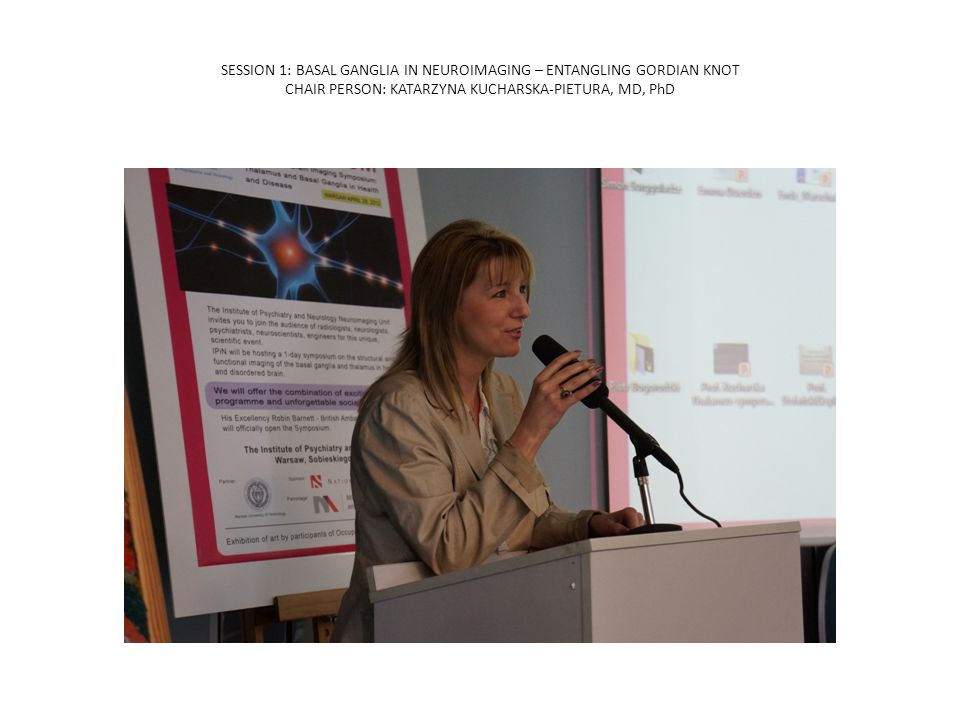 SESSION 1: BASAL GANGLIA IN NEUROIMAGING – ENTANGLING GORDIAN KNOT CHAIR PERSON: KATARZYNA KUCHARSKA-PIETURA, MD, PhD