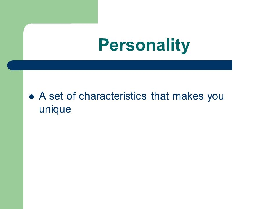Personality A set of characteristics that makes you unique