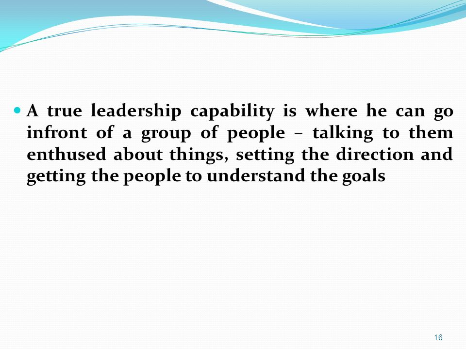 A true leadership capability is where he can go infront of a group of people – talking to them enthused about things, setting the direction and getting the people to understand the goals