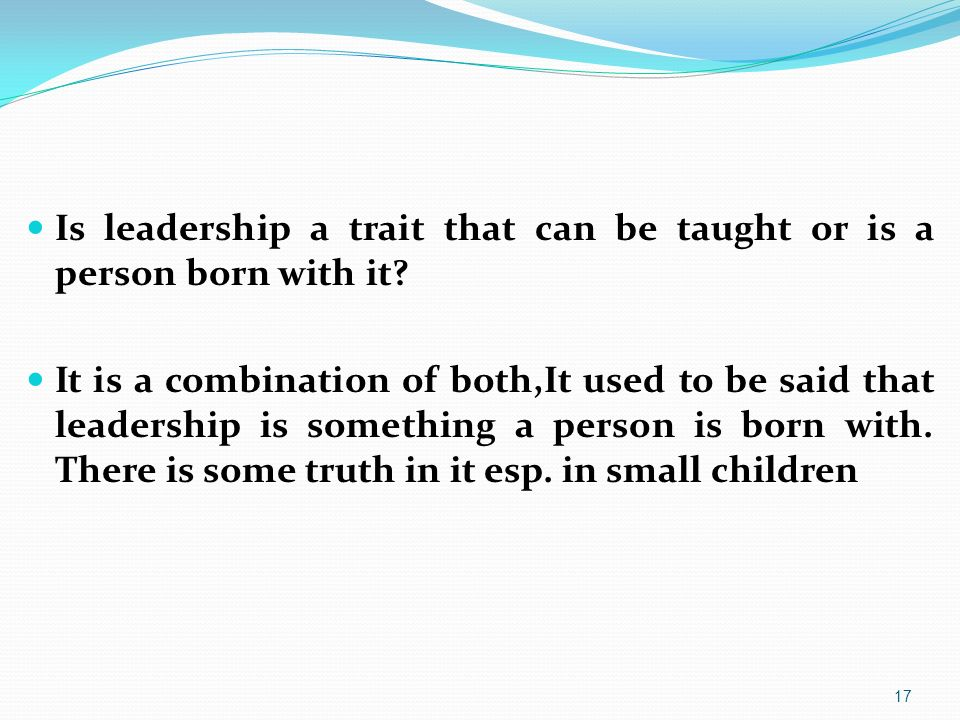 Is leadership a trait that can be taught or is a person born with it