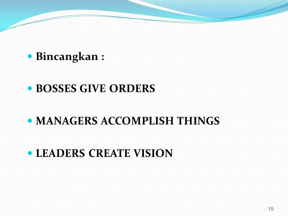 Bincangkan : BOSSES GIVE ORDERS MANAGERS ACCOMPLISH THINGS LEADERS CREATE VISION