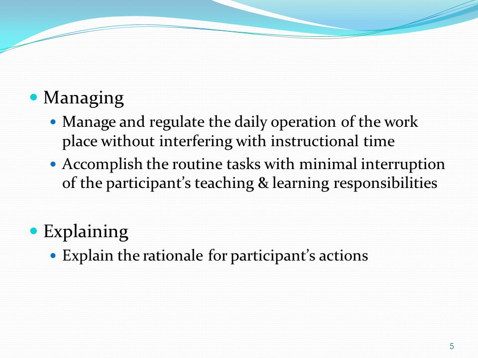 Managing Manage and regulate the daily operation of the work place without interfering with instructional time.