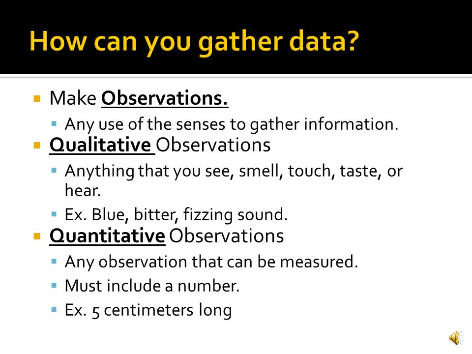 How can you gather data Make Observations. Qualitative Observations