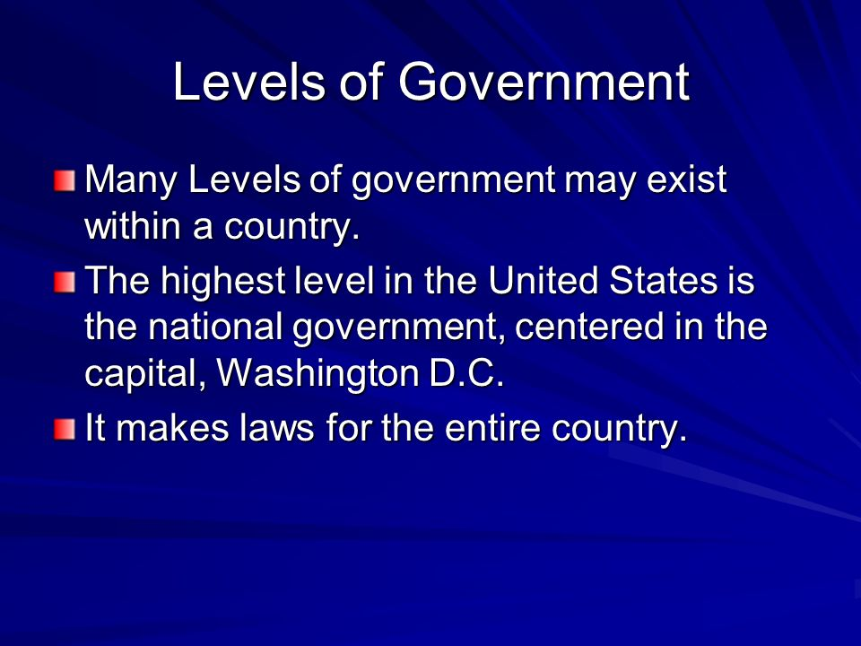 Levels of Government Many Levels of government may exist within a country.