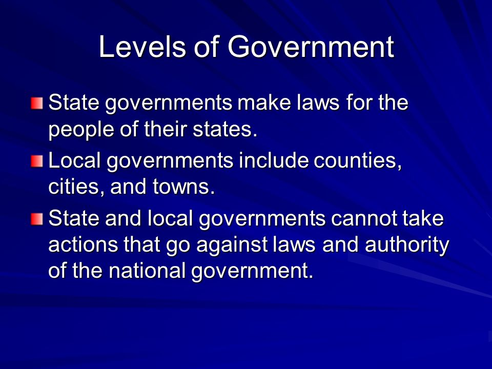 Levels of Government State governments make laws for the people of their states. Local governments include counties, cities, and towns.