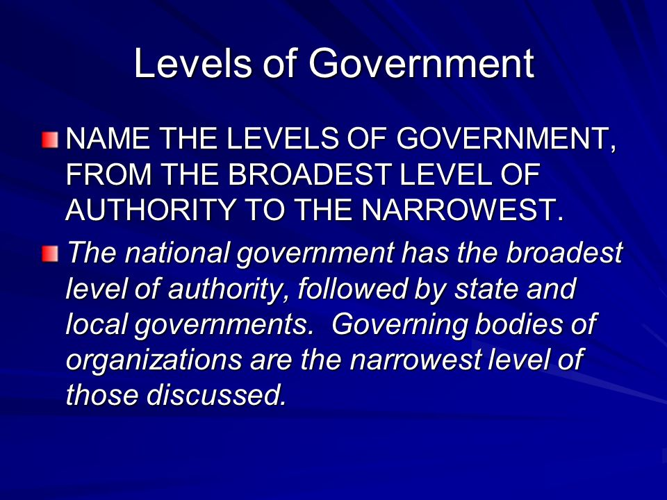 Levels of Government NAME THE LEVELS OF GOVERNMENT, FROM THE BROADEST LEVEL OF AUTHORITY TO THE NARROWEST.