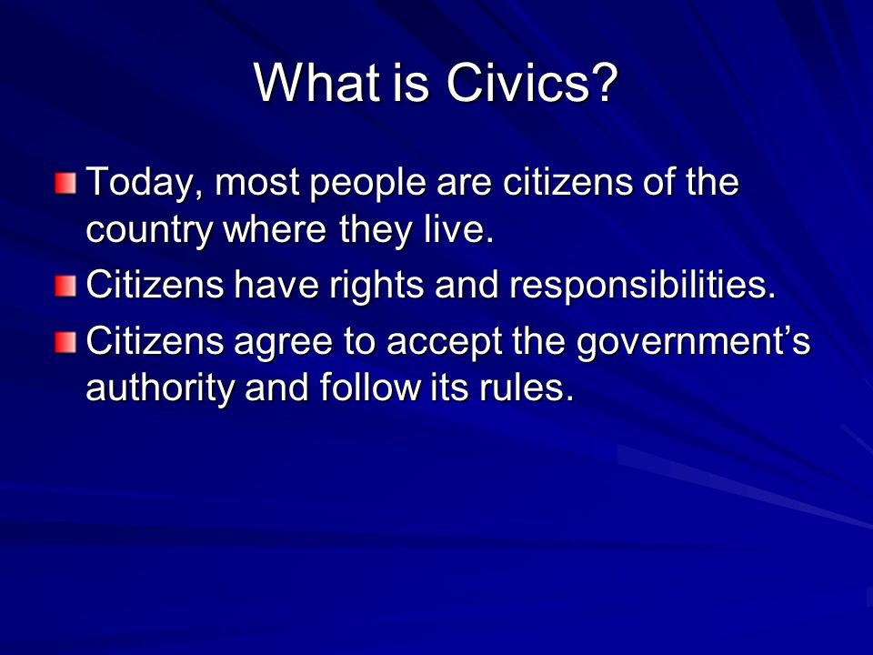What is Civics Today, most people are citizens of the country where they live. Citizens have rights and responsibilities.