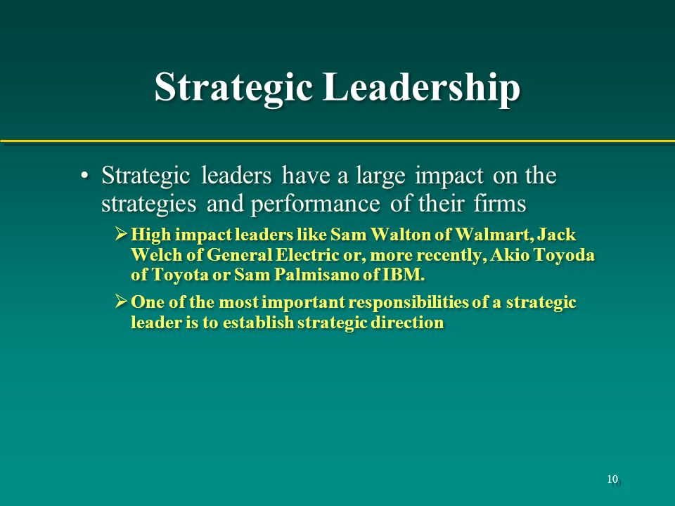 Strategic Leadership Strategic leaders have a large impact on the strategies and performance of their firms.
