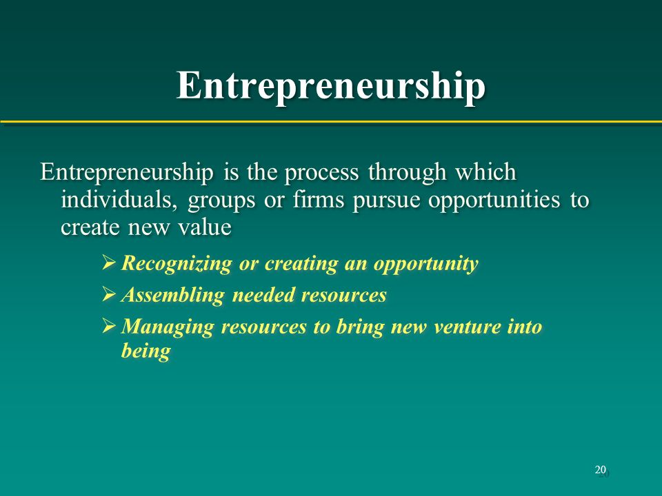 Entrepreneurship Entrepreneurship is the process through which individuals, groups or firms pursue opportunities to create new value.